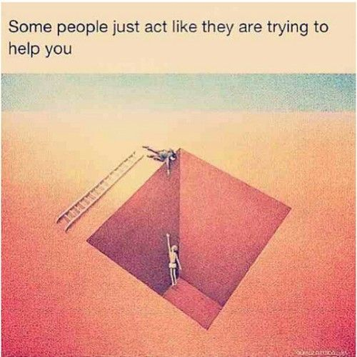 some people just act like they are trying to help you