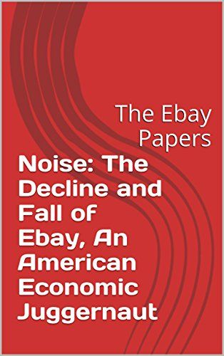 Noise: The Decline and Fall of Ebay, An American Economic Juggernaut: The Ebay Papers RICH VERNADEAU by Rich Vernadeau http://www.amazon.com/dp/B00V2UZ0ZC/ref=cm_sw_r_pi_dp_o1wQwb01NZ076