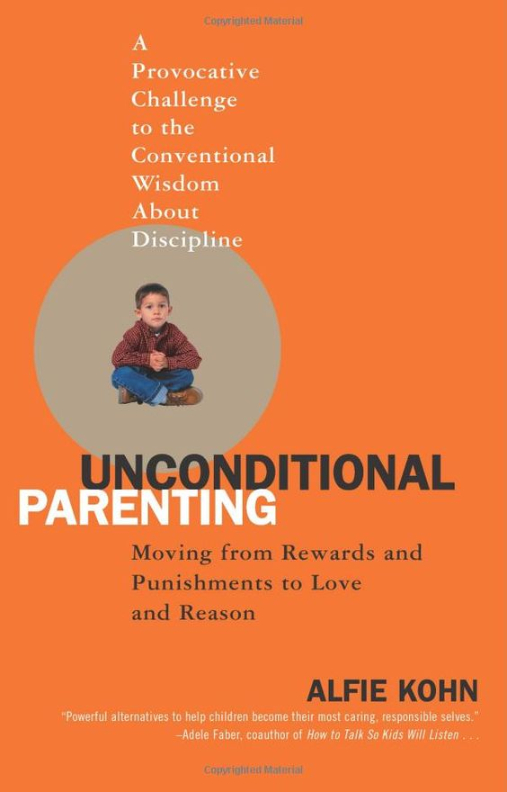 Unconditional Parenting: A Provocative Challenge to the Conventional Wisdom About Discipline by Alfie Kohn  Moving from Rewards and Punishments to Love and Reason