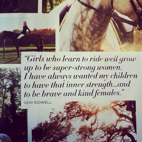 """""""Girls who learn to ride well grow up to be super-strong women. I have always wanted my children to have that inner strength...and to be brave and kind females."""" ~ Geri Bidwell"""