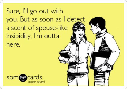 Sure, I'll go out with you. But as soon as I detect a scent of spouse-like insipidity, I'm outta here.
