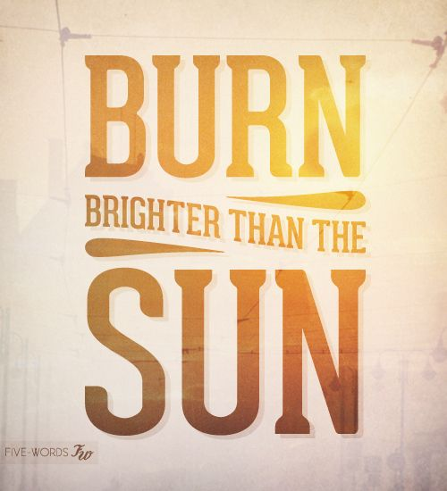 burn brighter than the sun