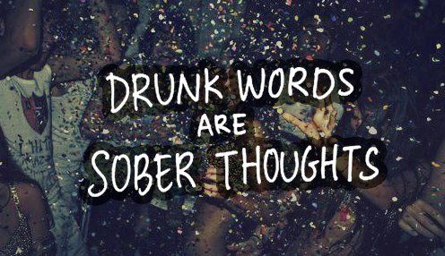Drunk words are sober thoughts #truestory