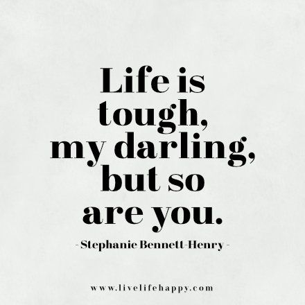 Life is tough, my darling, but so are you. Stephanie