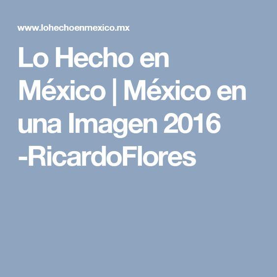 Lo Hecho en México | México en una Imagen 2016 -RicardoFlores