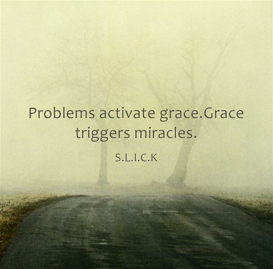Problems activate grace.Grace triggers miracles.