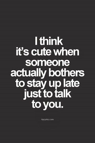 Its cute when someone stay up late just to talk to you