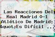 """http://tecnoautos.com/wp-content/uploads/imagenes/tendencias/thumbs/las-reacciones-del-real-madrid-01-atletico-de-madrid-quotes-dificil.jpg Partido Real Madrid Hoy. Las reacciones del Real Madrid 0-1 Atlético de Madrid: """"Es difícil ..., Enlaces, Imágenes, Videos y Tweets - http://tecnoautos.com/actualidad/partido-real-madrid-hoy-las-reacciones-del-real-madrid-01-atletico-de-madrid-quotes-dificil/"""