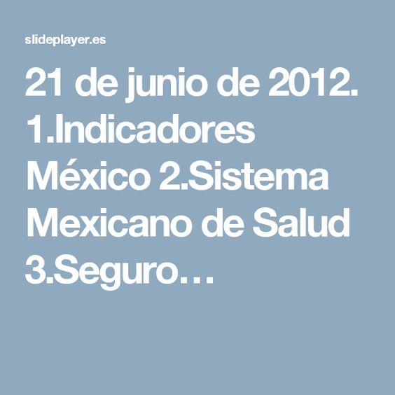 21 de junio de 2012. 1.Indicadores México 2.Sistema Mexicano de Salud 3.Seguro…
