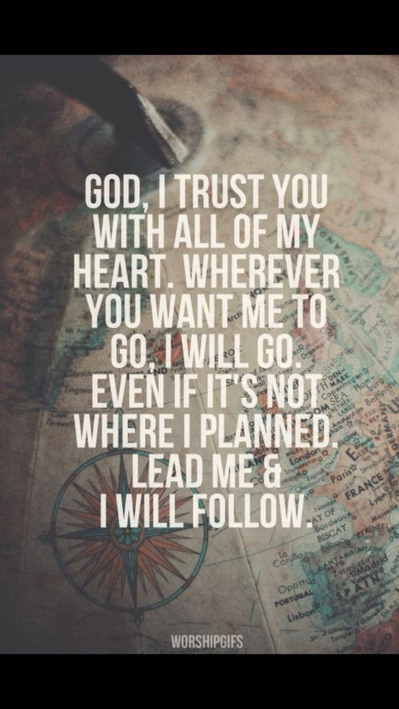 God, I trust you with all of my heart. Wherever you want me to go, I will go. Even if it's not where I planned, lead me and I will follow!: