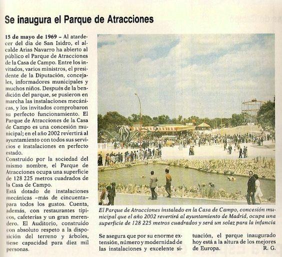 el 15 de mayo de 1969, se celebró la inauguración en el recinto de la Casa de Campo, el Parque de Atracciones de Madrid. Fue a las 12 de la mañana cuando el entonces alcalde de Madrid, Carlos Arias Navarro, cortaba la cinta de la entrada y la inauguración del Parque de Atracciones era una realidad. Así empezaron lo que son ya 44 años continuados de diversión. Ese 15 de mayo de 1969 el acceso a las instalaciones del Parque de Atracciones fue totalmente gratuito para todo el que deseara…