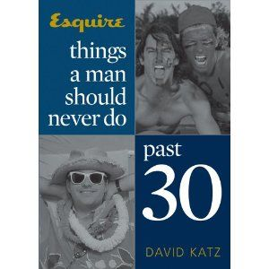 Things a Man Should Never Do Past 30 (Esquire Books (Hearst))