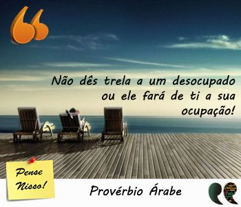 Provérbio Árabe - Dar trela a desocupados