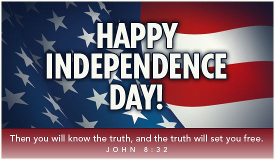 Happy Independence Day!   Then you will know the truth, and the truth will set you free.  John 8:32