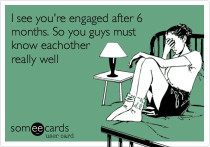 I see you're engaged after 6 months. So you guys must know eachother really well.