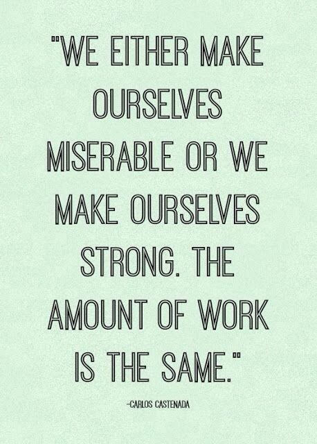 We either make ourselves miserable or we make ourselves strong. The amount of work is the same.: