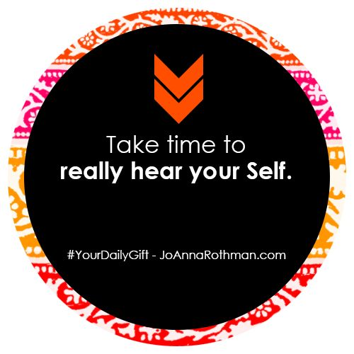 Take time to really hear your Self. - JoAnnaRothman #YourDailyGift http://www.joannarothman.com/take-time-really-hear-self-joannarothman-yourdailygift