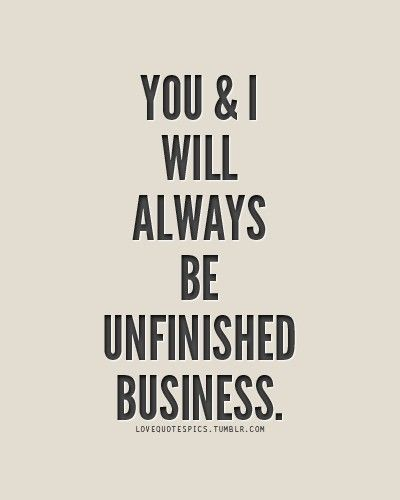 Unfinished business.