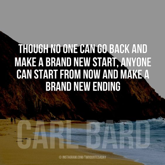 Though no one can go back and make a brand new start, anyone can start from now and make a brand new ending