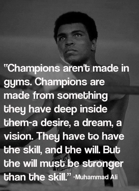 """Champions aren't made in gyms. Champions are made from something they have deep inside them- a desire, a dream, a vision. They have to have the skill, and the will. But the will must be stronger than the skill."" - Muhammad Ali."