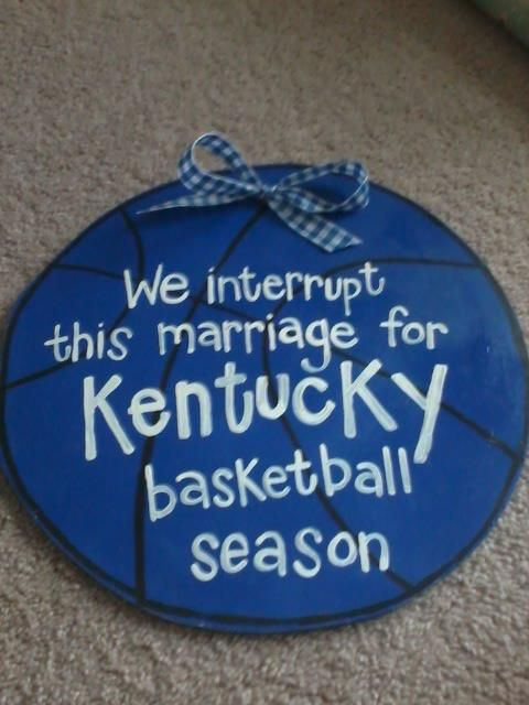 We interrupt this marriage for Kentucky Basketball season :)