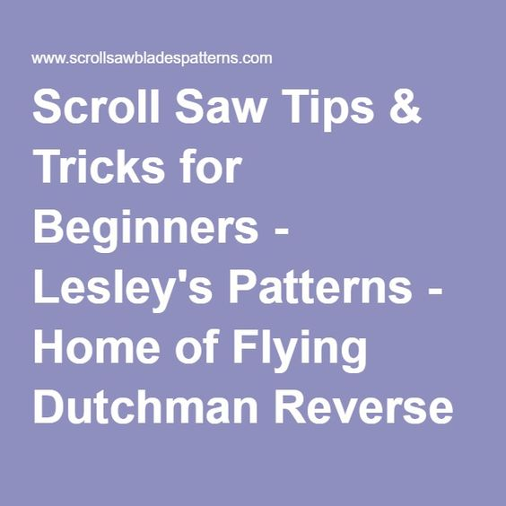 Scroll Saw Tips & Tricks for Beginners - Lesley's Patterns - Home of Flying Dutchman Reverse Tooth Scroll Saw Blades