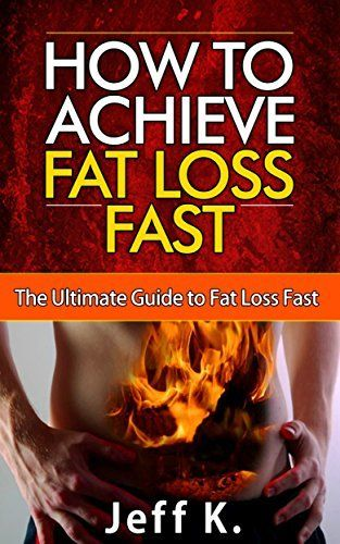 How to Achieve Fat Loss Fast: The Ultimate Guide to Fat Loss Fast (fat loss fast, fat loss for women) by Jeff K., http://www.amazon.com/dp/B00MTACGV0/ref=cm_sw_r_pi_dp_j8raub1APHNH0