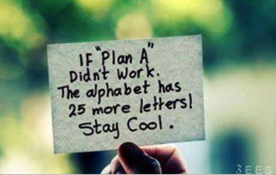 """""""si el plan A no funciona el alfabeto tiene 25 letras más mantener la calma"""""""
