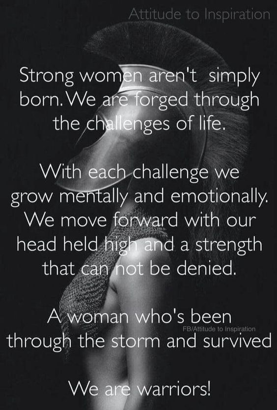 Strong women aren't simply born. We are.forged through the challenges of life. With each challenge we grow mentally and emotionally. We move foreard with our heaf held high and a strength that can not be denied. A woman who's been through the storm and survived  We are warriors! - unknown, image via Attitude to inspiration on fb