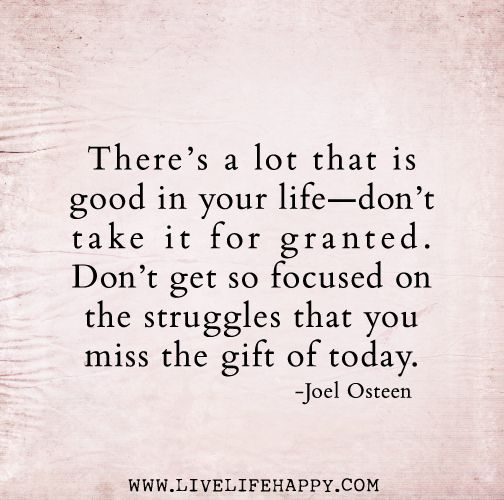 There's a lot that is good in your life—don't take it for granted. Don't get so focused on the struggles that you miss the gift of today. -J...: