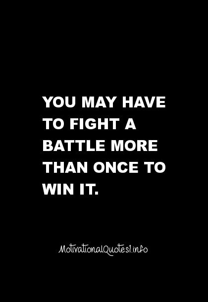 Motivational Quotes You may have to fight a battle more than once to win it.: