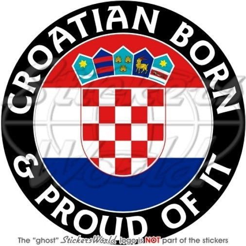 Croatia Croatian Born Proud Hrvatska 100mm 4 Sticker Croatian Flag Croatia Croatian