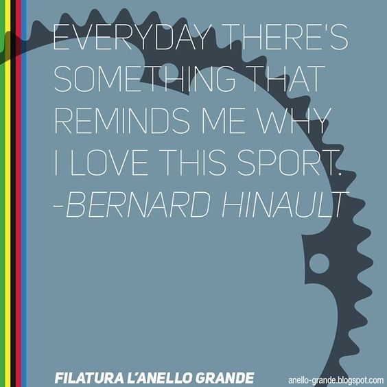 filatura l'anello grande: Everyday there's something that reminds me why I love this sport. - Bernard Hinault | Cycling quote. #AnelloGrande