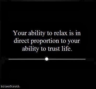 Your ability to relax is in direct proportion to your ability to trust life. (via | bits of truth)