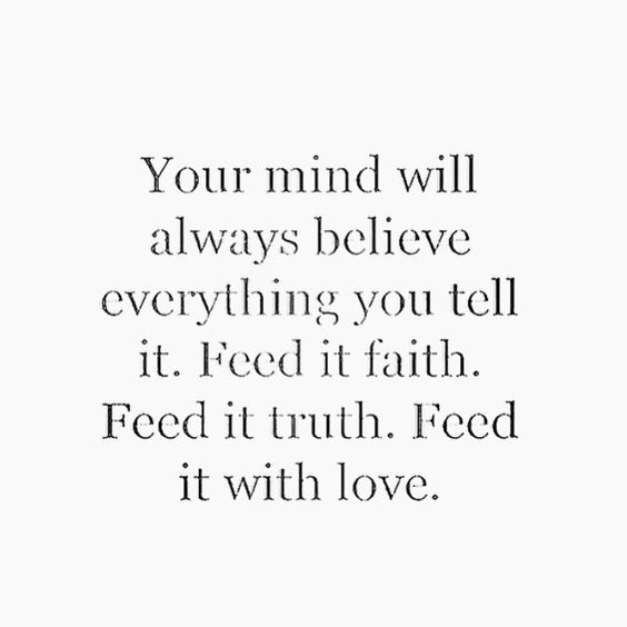 Your mind will always believe everything you tell it. Feed it faith. Feed it truth. Feed it with love.: