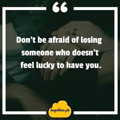 Don Amp 039 T Be Afraid Of Losing Someone Who Doesn Amp 039 T Feel Lucky To Have You Hugot Lines English Hugot Lines Tagalog Love Quotes