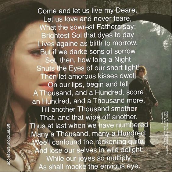 """adramofoutlander: """" Come and let us live my Deare, Let us love and never feare, What the sowrest Fathers say: Brightest Sol that dyes to day Lives againe as blith to morrow, But if we darke sons of sorrow Set, then, how long a Night Shuts the Eyes of..."""