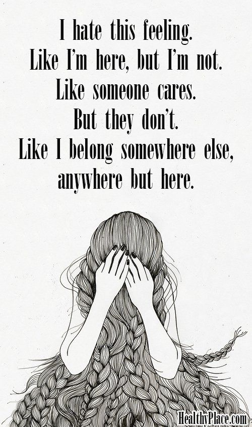 Depression quote - I hate this feeling. Like I'm here, but I'm not. Like someone cares. But they don't. Like I belong somewhere else, anywhere but here.: