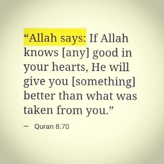 Allah says :if Allah knows( any) good in your heart, he will give you (something) better than what was taken from you.