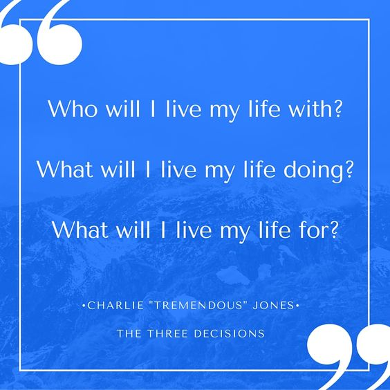 "Charlie ""Tremendous"" Jones believed that when we clear away the clutter that fills our daily existence, we will find that there are only three decisions that will determine the course of each of our lives. Who will I live my life with? What will I live my life doing? What will I live my life for?:"