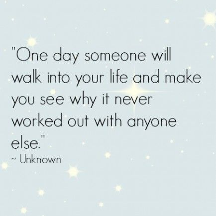 One day someone will walk into your life and make you see why it never worked out with anyone else. So true