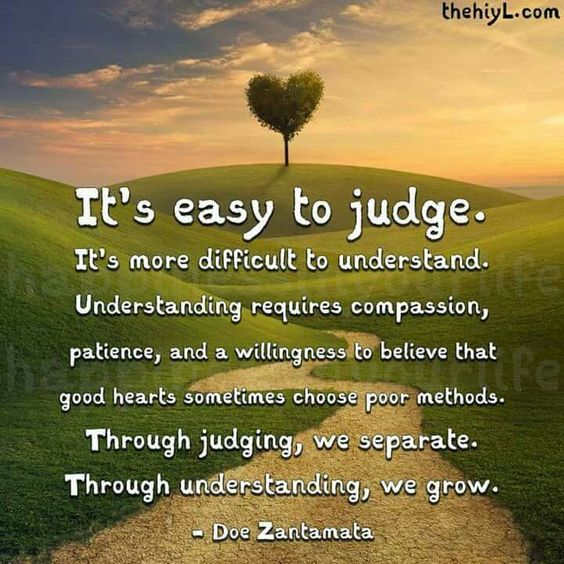 Easy to judge difficult to understand. Understanding requires compassion, patience, and a willingness