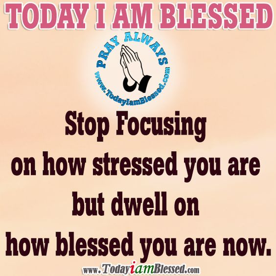 Stop focusing on how stressed you are but dwell on how blessed you are now.