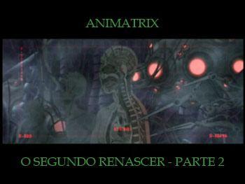 O Segundo Renascer - Parte 2.Animatrix 03 - http://centralgno.blogspot.com.br