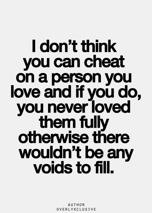 Exactly - you cannot love someone and cheat on them. Those two ideas are incompatible... they cannot exist at the same time.