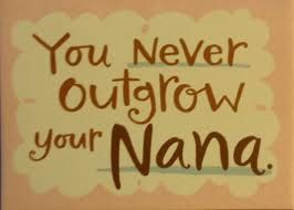 You never outgrow your Nana...never, ever.  I never outgrew mine...and my daughters have never outgrown their Nana!  <3