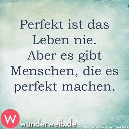Perfekt ist das Leben nie. Aber es gibt Menschen, die es perfekt machen.: