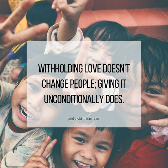 Withholding love doesn't change people; giving it unconditionally does.