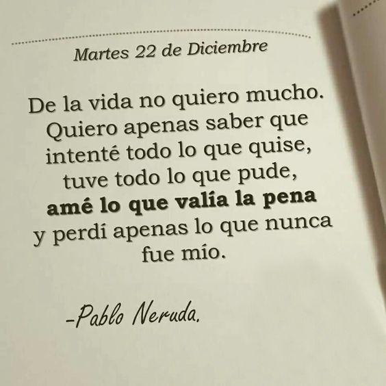 De la vida no quiero mucho. Quiero apenas saber que intenté todo lo que quise, tuve todo lo que pude, amé lo que valía la pena y perdí apenas lo que nunca fue mío. - Pablo Neruda