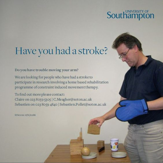 RESEARCH PROJECT - Have you had a stroke? Do you have trouble moving your arm?  We are looking for people who have had a stroke to participate in research involving a home based rehabilitation programme of constraint induced movement therapy.  To find out more please contact: Claire on 023 8059 5305 | C.Meagher@soton.ac.uk Sebastien on 023 8059 4840 | Sebastien.Pollet@soton.ac.uk University of Southampton